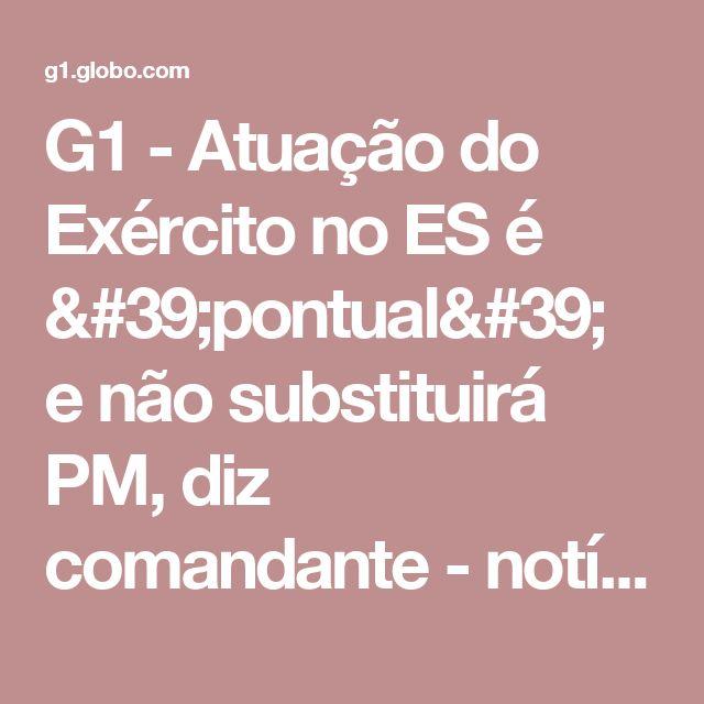 G1 - Atuação do Exército no ES é 'pontual' e não substituirá PM, diz comandante - notícias em Espírito Santo