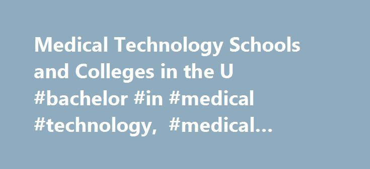 Medical Technology Schools and Colleges in the U #bachelor #in #medical #technology, #medical #technology #schools http://maine.remmont.com/medical-technology-schools-and-colleges-in-the-u-bachelor-in-medical-technology-medical-technology-schools/  # Medical Technology Schools and Colleges in the U.S. Find schools that offer these popular programs Anesthesiologist Assistant Chiropractic Technician Clinical Laboratory Assistant EMT Ambulance Health Aide Home Health Aide Medical or Clinical…