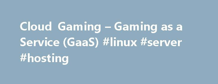 Cloud Gaming – Gaming as a Service (GaaS) #linux #server #hosting http://hosting.remmont.com/cloud-gaming-gaming-as-a-service-gaas-linux-server-hosting/  #grid hosting # Cloud Gaming Overview THE POWER OF CLOUD GAMING Streaming video and music to TVs, PCs and tablets using cloud services like Netflix, YouTube, Pandora and Spotify has become the predominant way to enjoy content for connected devices.... Read more
