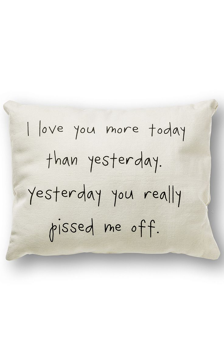 I love you more today than yesterday. Yesterday you really pissed me off... pillow. Ha!
