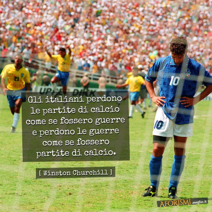 Gli italiani perdono le partite di calcio come se fossero guerre e perdono le guerre come se fossero partite di calcio. (Winston Churchill)