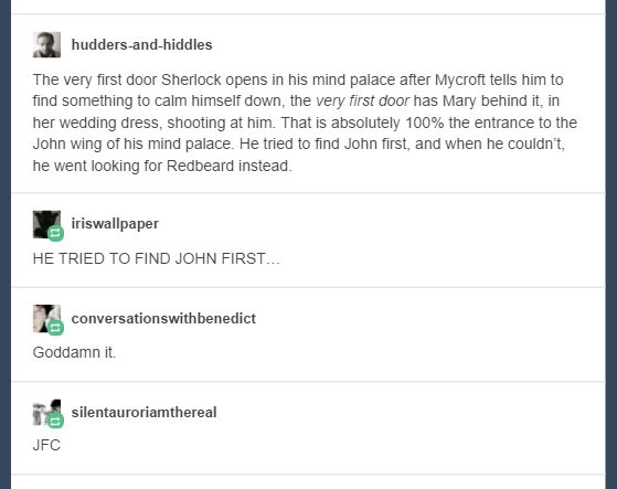 Most of the feelsy stuff isn't so bad, but this. THIS hurts my heart. :( Sherlock was dying and his FIRST thought was to John but that bitch Mary was there instead. Can you imagine the anguish he felt? God, it just hurts :'(
