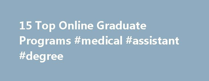 15 Top Online Graduate Programs #medical #assistant #degree http://degree.remmont.com/15-top-online-graduate-programs-medical-assistant-degree/  #online phd programs # 15 Top Online Graduate Programs PROGRAM: Master of Arts Education Technology & LearningCOST: $18,450DEGREE REQUIREMENTS: 30 semester creditsTRAVEL REQUIREMENTS: NoneWEB SITE: http://www.educ.msu.edu/content/default.asp?contentID=1007 Designed to help experienced educators enhance their professional practice, the online Master…