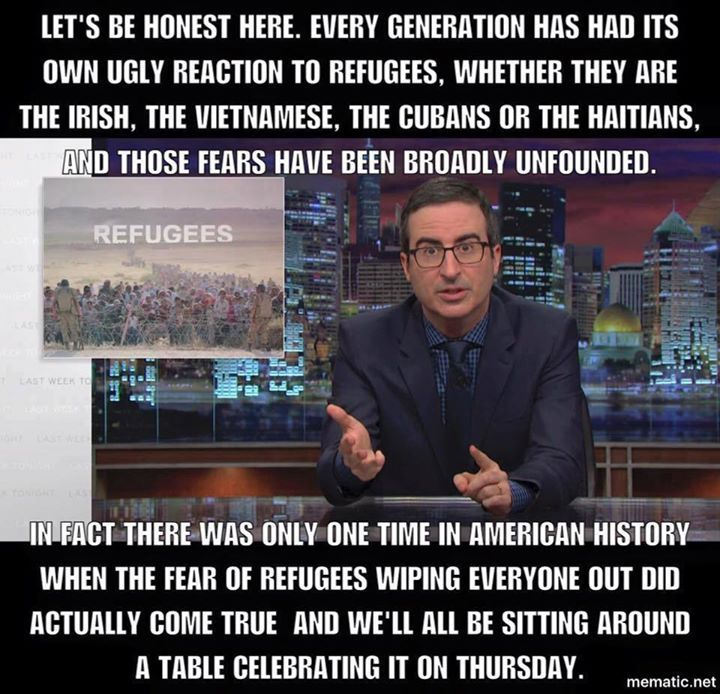 """An Englishman nails it. """"There was only one time in American history when the fear of refugees wiping everyone out did actually come true, and we'll all be sitting around a table on Thursday celebrating it."""" Thanksgiving, John Oliver"""