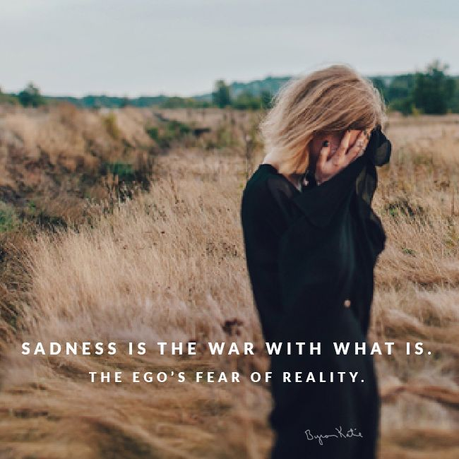 Sadness is the war with what is. The ego's fear of reality. - Byron Katie