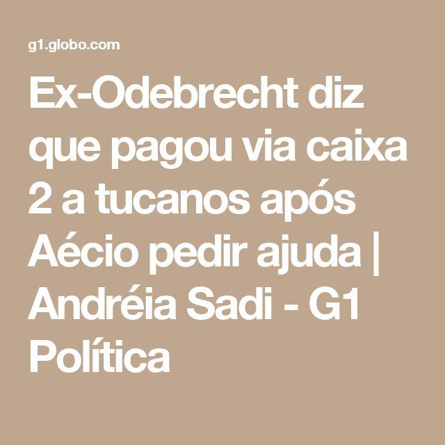 Ex-Odebrecht diz que pagou via caixa 2 a tucanos após Aécio pedir ajuda   Andréia Sadi - G1 Política