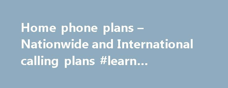 Home phone plans – Nationwide and International calling plans #learn #currency #trading http://currency.remmont.com/home-phone-plans-nationwide-and-international-calling-plans-learn-currency-trading/  #foreign rates # Great nationwide international calling plans Where can I find the per-minute mobile rates to countries not included in my plan? If you need to call a mobile phone in a country that s not part of your plan, you can use the Rate Finder located in the tools module on every plan…