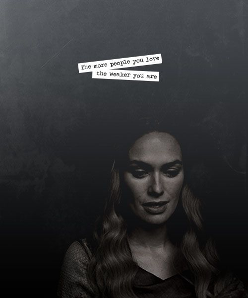 """- Cercei Lannister. This quotes reminds me of Evil Queen from """"Once upon a time"""" who often says """"Love is weakness""""."""