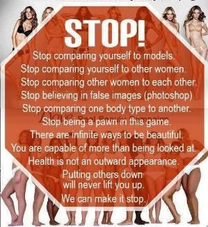 STOP! Stop comparing yourself to models... to other women... other women to each other. Stop believing in false images. Stop comparing one body type to another. Stop being a pawn in this game. There are infinite ways to be beautiful. You are capable of more than being looked at. Health is not an outward appearance. Putting others down will never lift you up. We can make it stop. by shawn