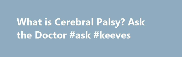 What is Cerebral Palsy? Ask the Doctor #ask #keeves http://questions.nef2.com/what-is-cerebral-palsy-ask-the-doctor-ask-keeves/  #ask the doctor for free # Ask the Doctor BlogAbout Cerebral Palsy What is Cerebral Palsy? What is the definition of Cerebral Palsy? It is a term used to define a group of chronic conditions affecting body movements and muscle coordination. Cerebral Palsy is caused by damage to one or more specific areas of the brain, usually occurring during fetal development or…