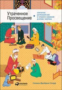 Стивен Старр - Утраченное Просвещение. Золотой век Центральной Азии от арабского завоевания до времен Тамерлана