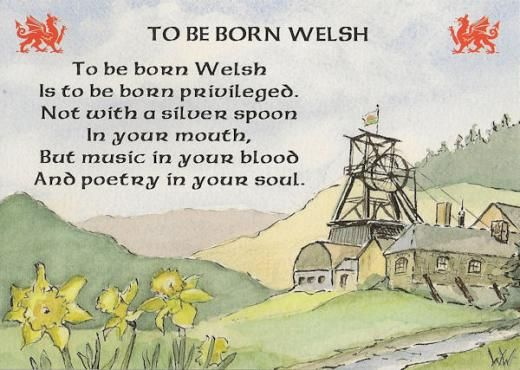 To be born Welsh... (I wasn't, but some of my ancestors were.  Visiting Wales is on my bucket list.)