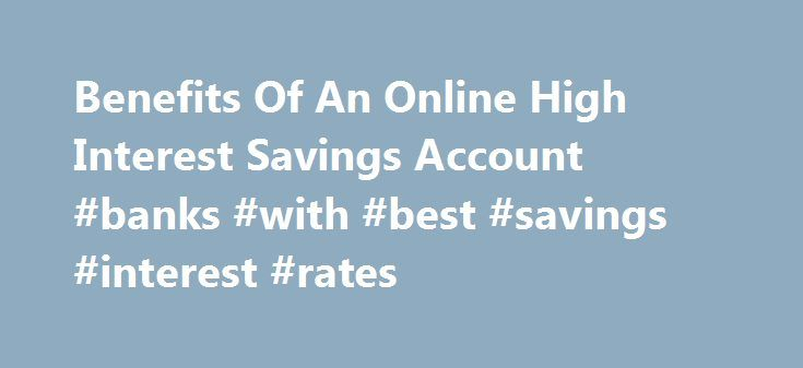 Benefits Of An Online High Interest Savings Account #banks #with #best #savings #interest #rates http://savings.remmont.com/benefits-of-an-online-high-interest-savings-account-banks-with-best-savings-interest-rates/  Benefits Of An Online High Interest Savings Account Online savings account interest rates are not...