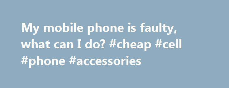 My mobile phone is faulty, what can I do? #cheap #cell #phone #accessories http://mobile.remmont.com/my-mobile-phone-is-faulty-what-can-i-do-cheap-cell-phone-accessories/  My mobile phone is faulty, what can I do? Mobile phone contracts If your phone forms part of your mobile phone contract, your claim would be against your mobile phone service provider and you may be entitled to a free repair or replacement as part of your contract. It's worth checking your mobile operator's termsRead More