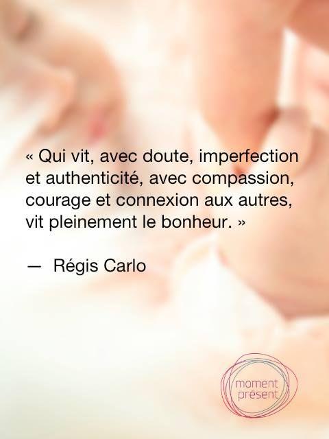 Qui vit, avec doute, imperfection et authenticité, avec compassion, courage et connexion aux autres, vit pleinement le bonheur.