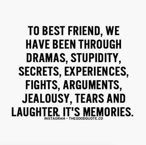 To best friend, we have been through dramas, stupidity, secrets, experiences, fights, arguments, jealousy, tears and laughter. It's memories.
