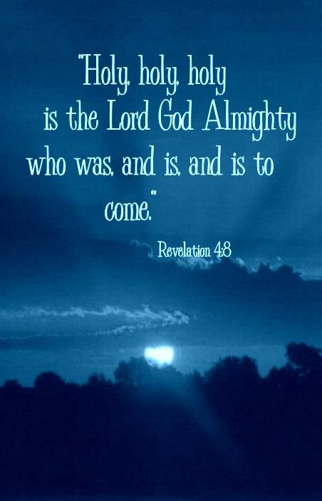 """(Revelation 4:8) -  The four living creatures, each having six wings, were full of eyes around and within. And they do not rest day or night, saying: """"Holy, holy, holy, Lord God Almighty, Who was and is and is to come."""""""