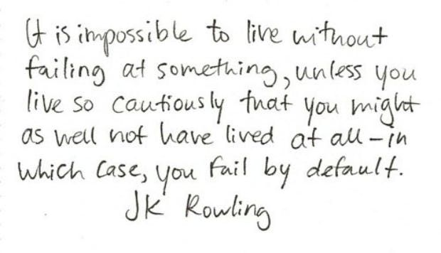 """""""It is impossible to live without failing at something, unless you live so cautiously that you might as well not have lived at all - in which case, you fail by default."""" — J.K. Rowling"""