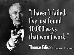 "When asked about his 10,000 failed attempts to develop a storage battery, the prolific American inventor Thomas Edison responded: ""I have not failed, I've just found 10,000 ways that won't work."""