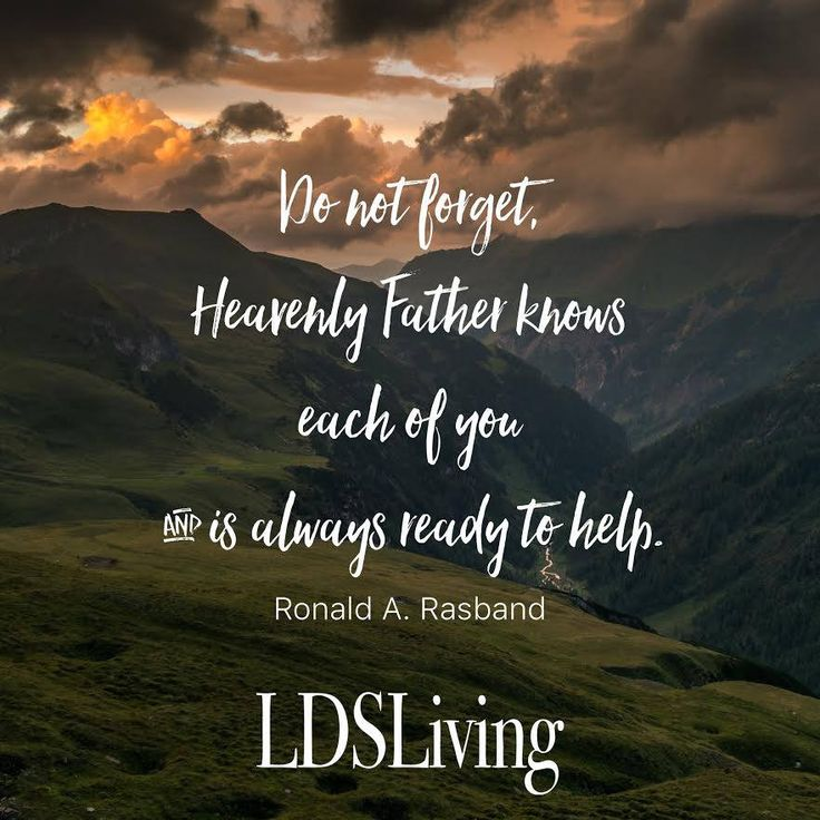 """""""Do not forget, Heavenly Father knows each of you and is always ready to help."""" Ronald A. Rasband 