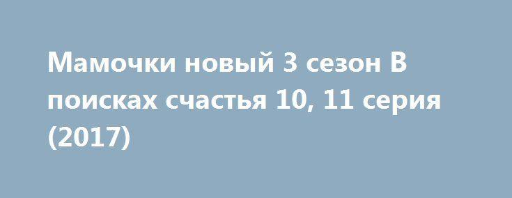 Мамочки новый 3 сезон В поисках счастья 10, 11 серия (2017) http://kinofak.net/publ/komedii/mamochki_novyj_3_sezon_v_poiskakh_schastja_10_11_serija_2017_hd_1/7-1-0-5199  мешной, интригующий, добрый, интересный, захватывающий… Можно бесконечно подбирать эпитеты, описывающие сериал «Мамочки», а я просто скажу: «Обязателен к просмотру!»Сейчас очень много выпускают ситкомов и СТС, и ТНТ, а по-настоящему качественных работ практически нет. Но этот сериал стал приятным исключением. В общем, сюжет…