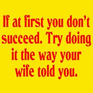 If At First You Don't Succeed. Try Doing It The Way Your Wife Told YouWords Of Wisdom, Random Quotes, Future Husband, Funny Stuff, Funny Quotes, Humor, Happy Marriage, True Stories, Wife Told