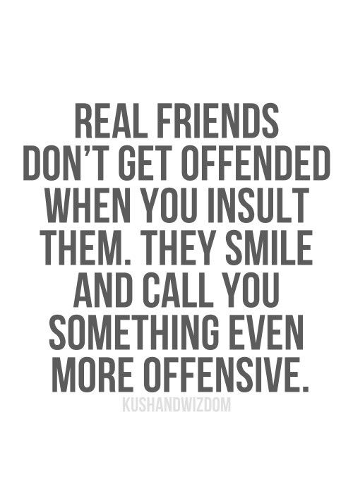 That is what a true friend is. If they get offenses by your comment slap them with a banana