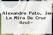 http://tecnoautos.com/wp-content/uploads/imagenes/tendencias/thumbs/alexandre-pato-en-la-mira-de-cruz-azul.jpg Alexandre Pato. Alexandre Pato, ¿en la mira de Cruz Azul?, Enlaces, Imágenes, Videos y Tweets - http://tecnoautos.com/actualidad/alexandre-pato-alexandre-pato-en-la-mira-de-cruz-azul/
