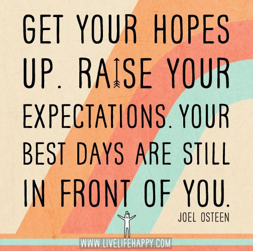 Get your hopes up. Raise your expectations. Your best days are still in front of you. -Joel Osteen