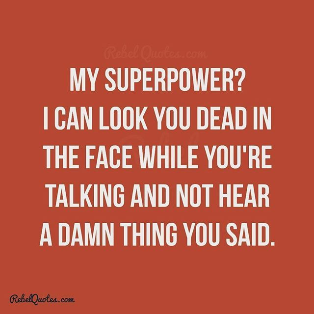 My superpower? I can look you dead in the face while you're taking and not hear a word you said.