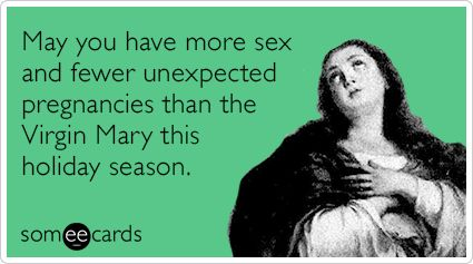 May you have more sex and fewer unexpected pregnancies than the Virgin Mary this holiday season.
