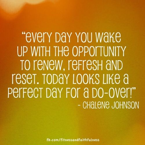 """Every day you wake up with the opportunity to renew, refresh and reset. Today looks like a perfect day for a do-over!"" - Chalene Johnson"