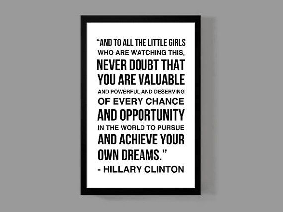 And to all the little girls who are watching this, never doubt that you are valuable and powerful and deserving of every chance and opportunity in the world to pursue and achieve your own dreams - Hillary Clinton  An original high quality graphic poster print on premium card stock - Size is 11 x 17 inches. Let this historic / empowering / motivational & inspirational quote serve as a daily reminder. Get inspired & inspire others! The perfect gift for any loved one, dreamer, ...