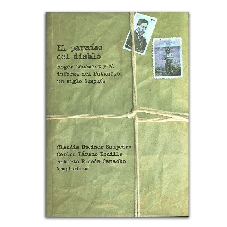 El paraíso del diablo. Roger Casement y el informe del Putumayo un siglo después – Varios – Universidad Nacional de Colombia – Universidad de Los Andes www.librosyeditores.com Editores y distribuidores.
