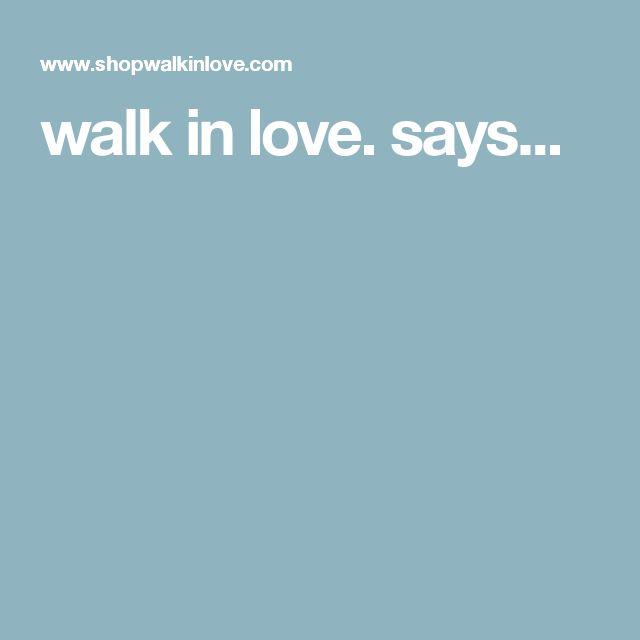 walk in love. says...