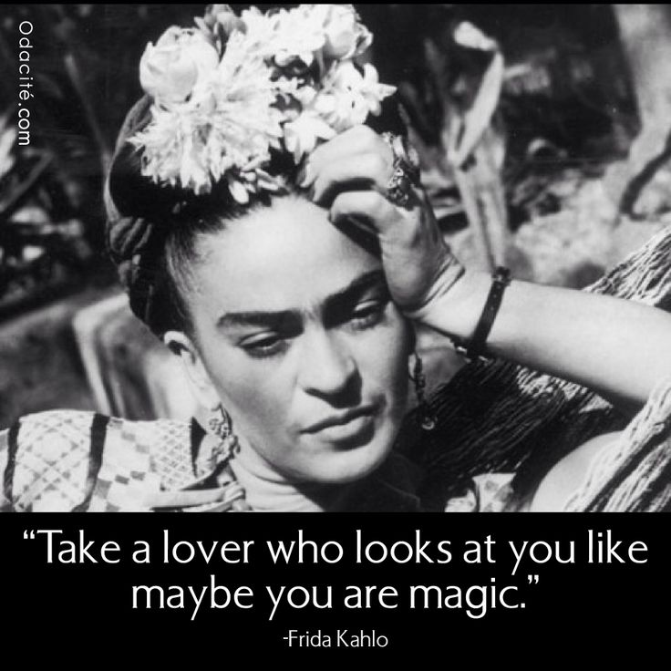 """""""Take a lover who looks at you like maybe you are magic"""" -Frida Kahlo"""