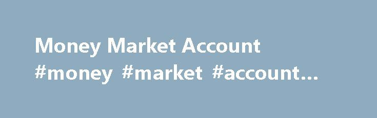 Money Market Account #money #market #account #advantages http://hong-kong.remmont.com/money-market-account-money-market-account-advantages/  # Money Market Account BREAKING DOWN 'Money Market Account' Money markets are typically able to offer higher annual percentage yields than savings accounts as the vehicles invest in a variety of options from which traditional passbook accounts are restricted. Banking institutions provide access to insured money market deposit accounts (MMDA). MMDA'S…