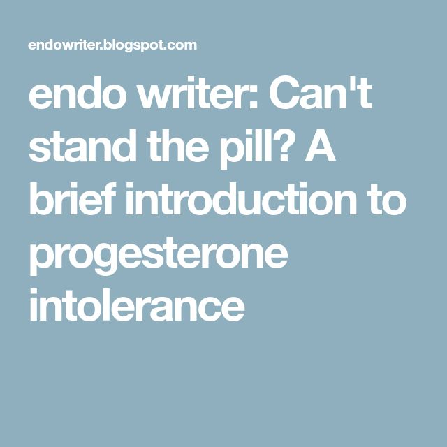 endo writer: Can't stand the pill? A brief introduction to progesterone intolerance