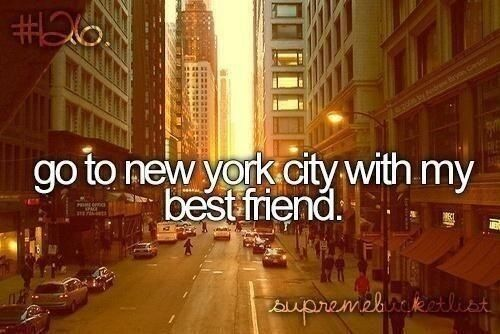 Go to New York City with my best friend.