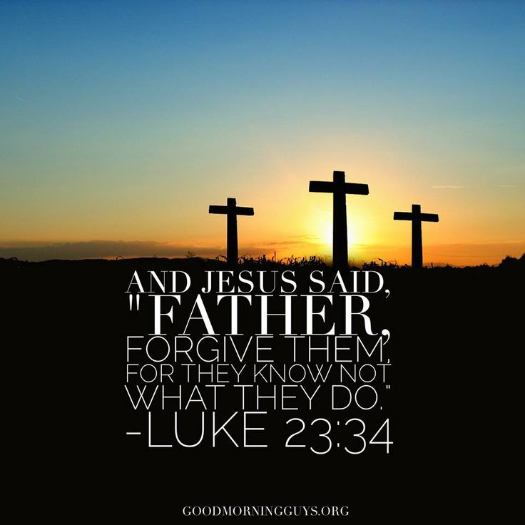 """And Jesus said, """"Father, forgiven them for they know not what they do."""" Luke 23:34"""