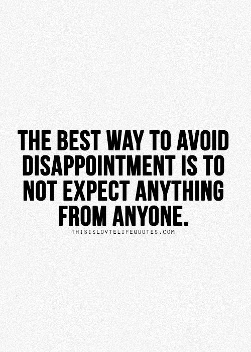 When you're always expecting things from people, you are bound to be disappointed. That's a great way to set yourself up for failure. Th...