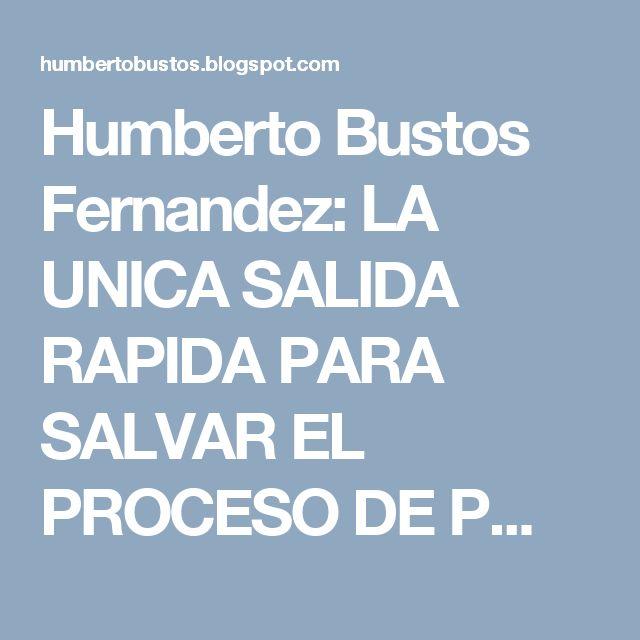 Humberto Bustos Fernandez: LA UNICA SALIDA RAPIDA PARA SALVAR EL PROCESO DE P...