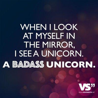 When I look at myself in the mirror, I see a unicorn. A badass unicorn.