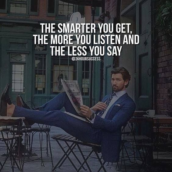 The smarter you get the more you listen and the less you say.