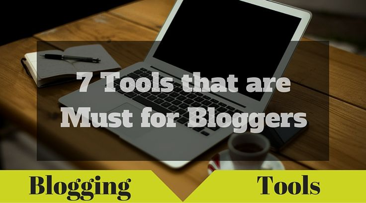 7 Must have #Tools for #Bloggers  #BloggingTips