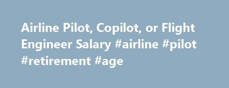 Airline Pilot, Copilot, or Flight Engineer Salary #airline #pilot #retirement #age http://pet.nef2.com/airline-pilot-copilot-or-flight-engineer-salary-airline-pilot-retirement-age/  # Airline Pilot, Copilot, or Flight Engineer Salary Job Description for Airline Pilot, Copilot, or Flight Engineer Airline pilots, copilots, and flight engineers generally perform jobs comprising the same duties. They ensure the safe flight of aircraft from one place to another by physically piloting and landing…