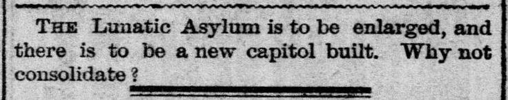 "(S) 1881 Mar 23 The Galveston Daily News - New State Capitol built and Lunatic Asylum consolidate: ""THE Lunatic Asylum is to be enlarged, and there is to be a new capitol built. Why not consolidate?"""