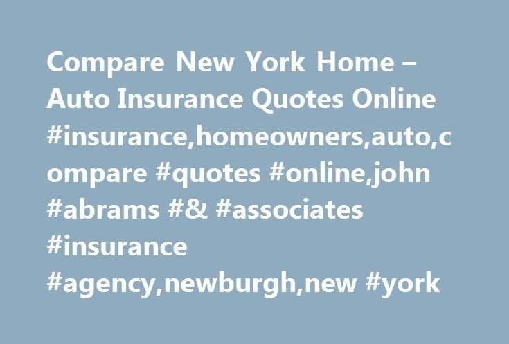 Compare New York Home – Auto Insurance Quotes Online #insurance,homeowners,auto,compare #quotes #online,john #abrams #& #associates #insurance #agency,newburgh,new #york http://ireland.remmont.com/compare-new-york-home-auto-insurance-quotes-online-insurancehomeownersautocompare-quotes-onlinejohn-abrams-associates-insurance-agencynewburghnew-york/  # Compare Auto Insurance Home Insurance Quotes Online John Abrams Associates is a full service independent personal and commercial insurance…