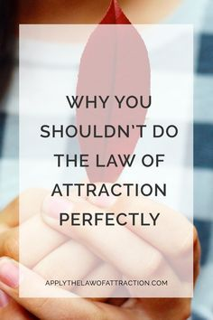 Why You Shouldn't Do the Law of Attraction Perfectly