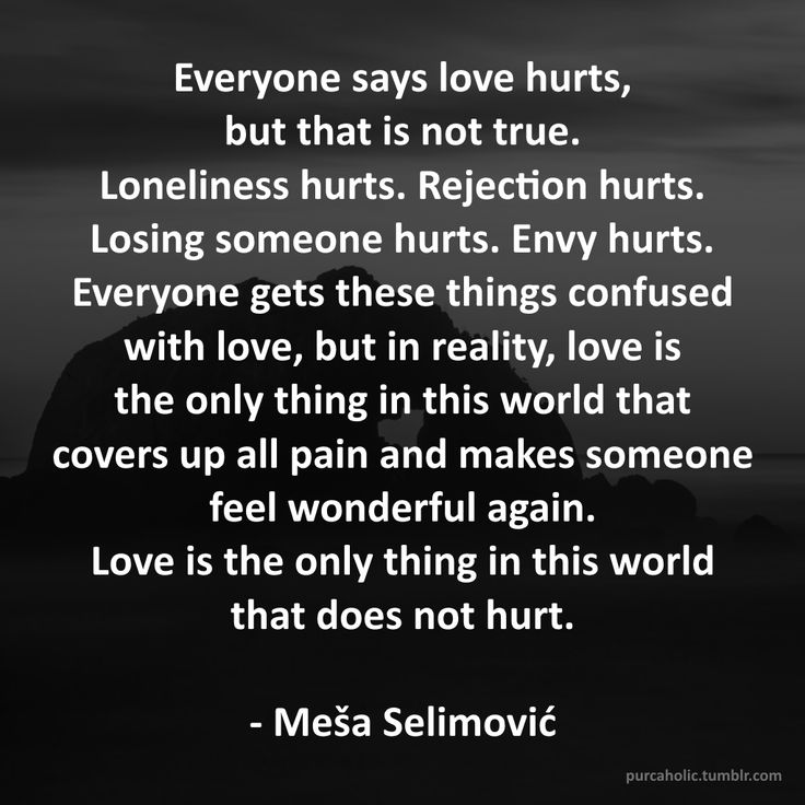 Everyone says love hurts, but that is not true. Loneliness hurts. Rejection…